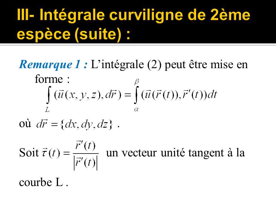 Remarque 1 : L'intégrale (2) peut être mise en forme : où. Soit un vecteur unité tangent à la courbe L.