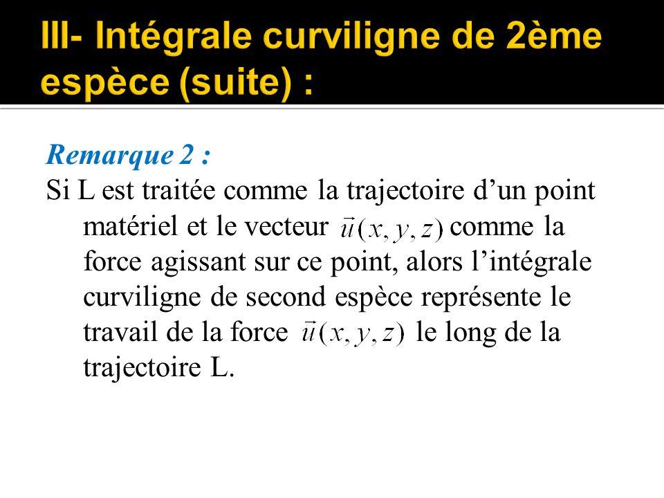 Remarque 2 : Si L est traitée comme la trajectoire d'un point matériel et le vecteur comme la force agissant sur ce point, alors l'intégrale curvilign