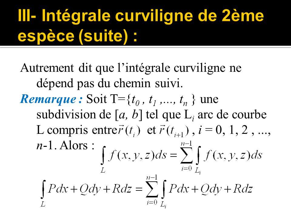 Autrement dit que l'intégrale curviligne ne dépend pas du chemin suivi. Remarque : Soit T={t 0, t 1,..., t n } une subdivision de [a, b] tel que L i a