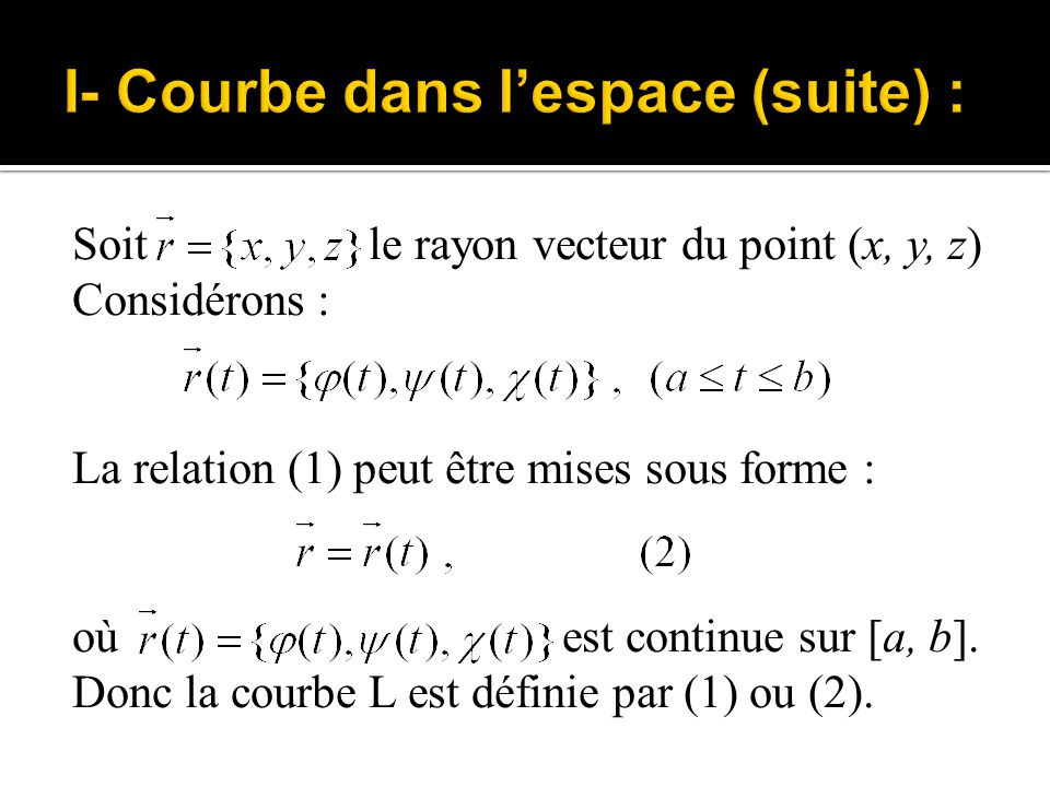 Soit le rayon vecteur du point (x, y, z) Considérons : La relation (1) peut être mises sous forme : où est continue sur [a, b]. Donc la courbe L est d