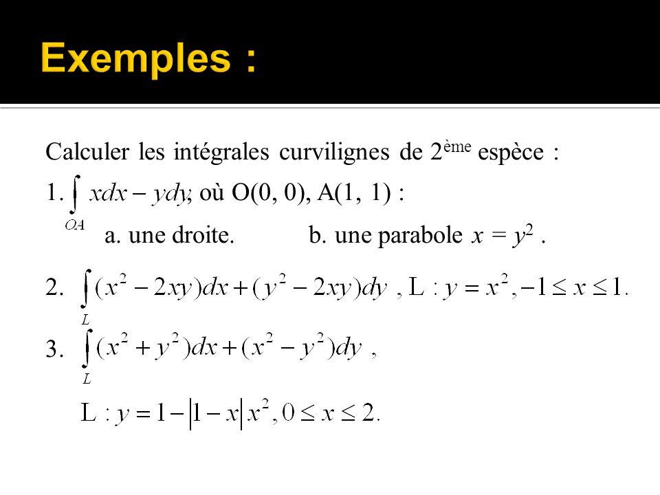 Calculer les intégrales curvilignes de 2 ème espèce : 1., où O(0, 0), A(1, 1) : a. une droite. b. une parabole x = y 2. 2. 3.