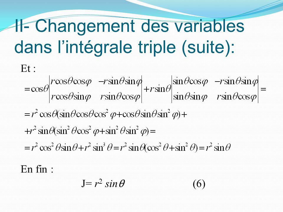 II- Changement des variables dans l'intégrale triple (suite): Et : En fin : J= r 2 sin θ (6)