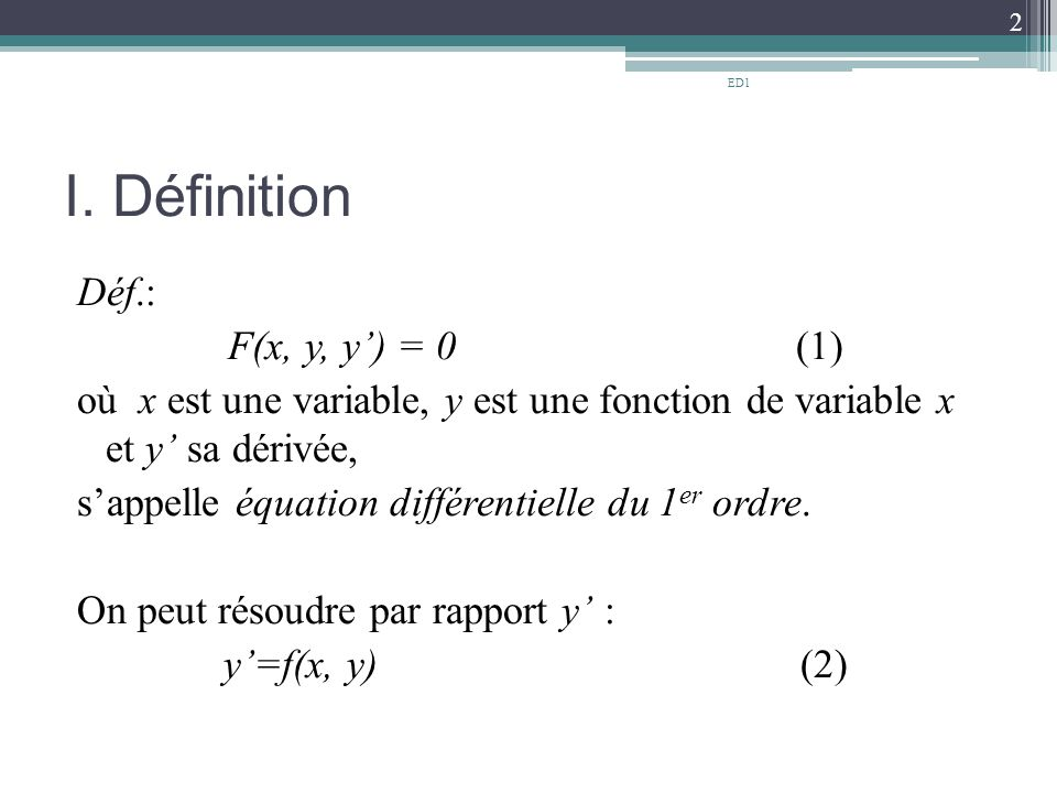 I. Définition Déf.: F(x, y, y') = 0 (1) où x est une variable, y est une fonction de variable x et y' sa dérivée, s'appelle équation différentielle du