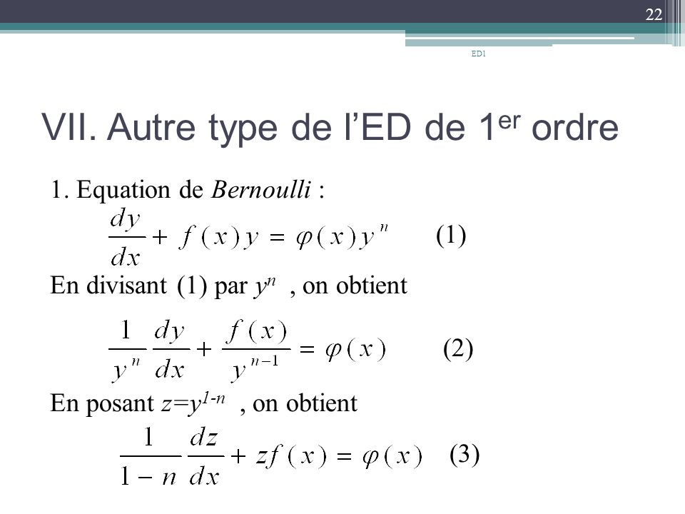 VII. Autre type de l'ED de 1 er ordre 1. Equation de Bernoulli : (1) En divisant (1) par y n, on obtient (2) En posant z=y 1-n, on obtient (3) 22 ED1