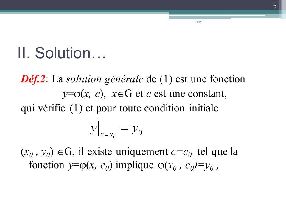 II. Solution… Déf.2: La solution générale de (1) est une fonction y=  (x, c), x  G et c est une constant, qui vérifie (1) et pour toute condition in