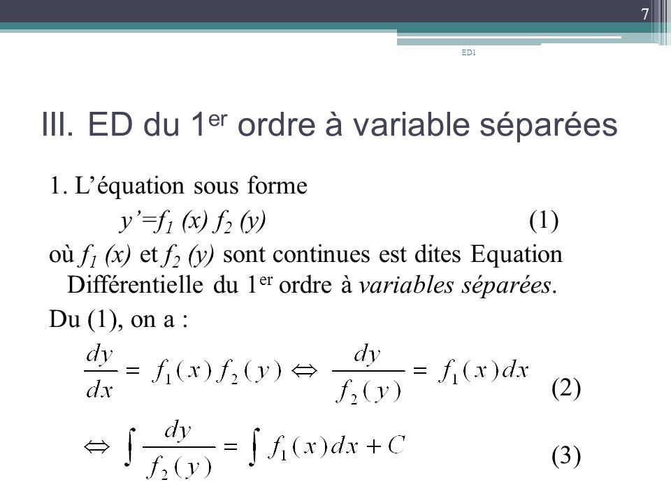 III. ED du 1 er ordre à variable séparées 1. L'équation sous forme y'=f 1 (x) f 2 (y) (1) où f 1 (x) et f 2 (y) sont continues est dites Equation Diff