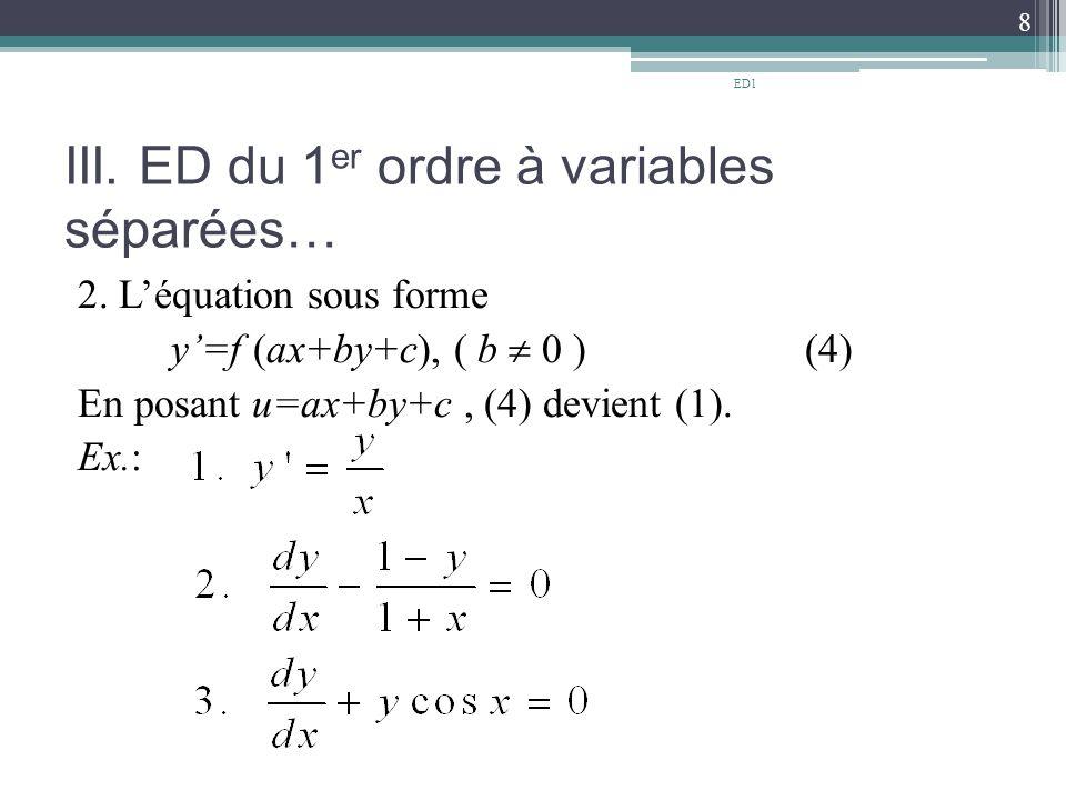 III. ED du 1 er ordre à variables séparées… 2. L'équation sous forme y'=f (ax+by+c), ( b  0 ) (4) En posant u=ax+by+c, (4) devient (1). Ex.: 8 ED1
