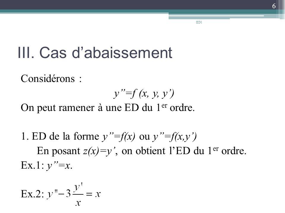 III.Cas d'abaissement Considérons : y''=f (x, y, y') On peut ramener à une ED du 1 er ordre.