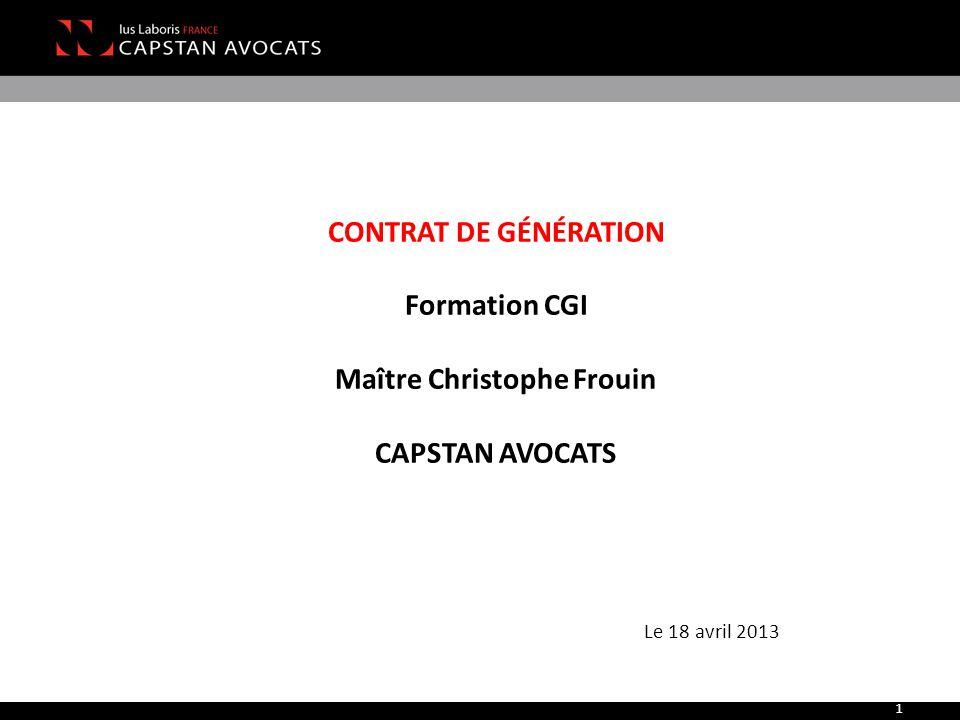 1 CONTRAT DE GÉNÉRATION Formation CGI Maître Christophe Frouin CAPSTAN AVOCATS Le 18 avril 2013