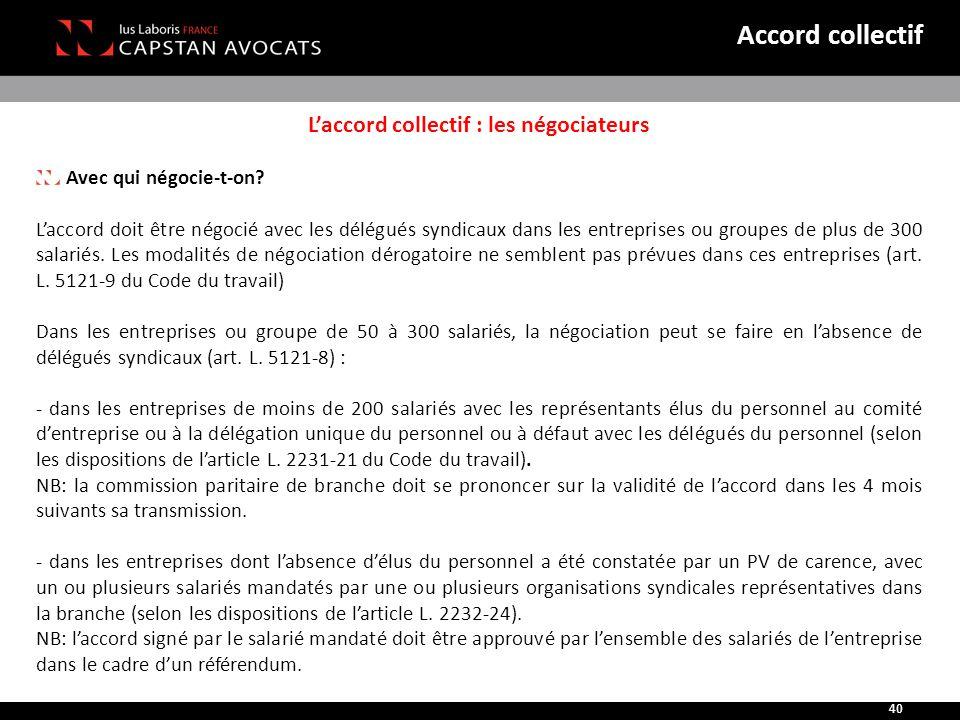 L'accord collectif : les négociateurs Avec qui négocie-t-on? L'accord doit être négocié avec les délégués syndicaux dans les entreprises ou groupes de