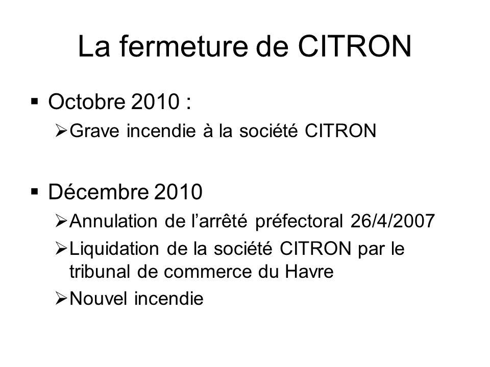 La fermeture de CITRON  Octobre 2010 :  Grave incendie à la société CITRON  Décembre 2010  Annulation de l'arrêté préfectoral 26/4/2007  Liquidation de la société CITRON par le tribunal de commerce du Havre  Nouvel incendie
