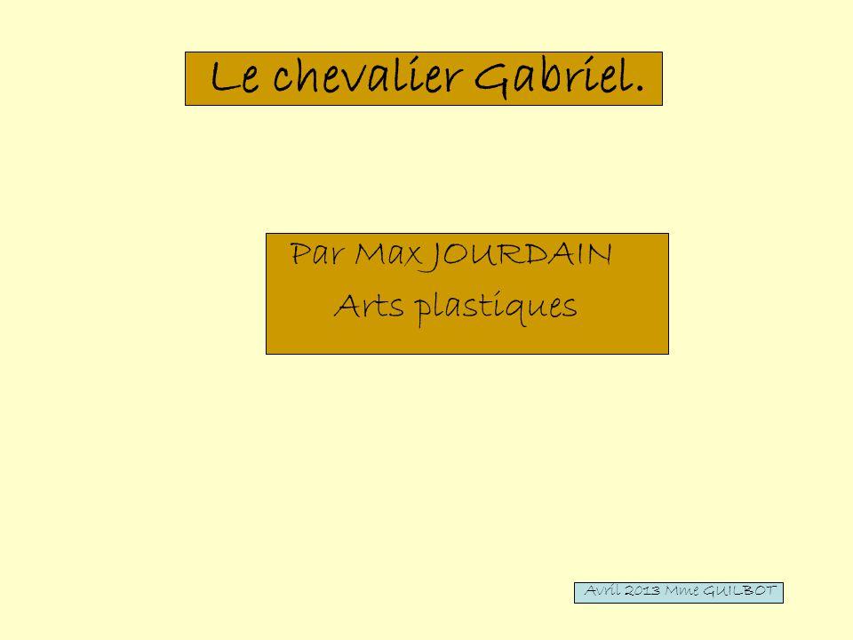 Le chevalier Gabriel. Par Max JOURDAIN Arts plastiques Avril 2013 Mme GUILBOT