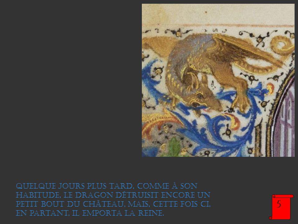 Quelque jours plus tard, comme à son habitude, le dragon détruisit encore un petit bout du château, mais, cette fois ci, en partant, il emporta la reine.