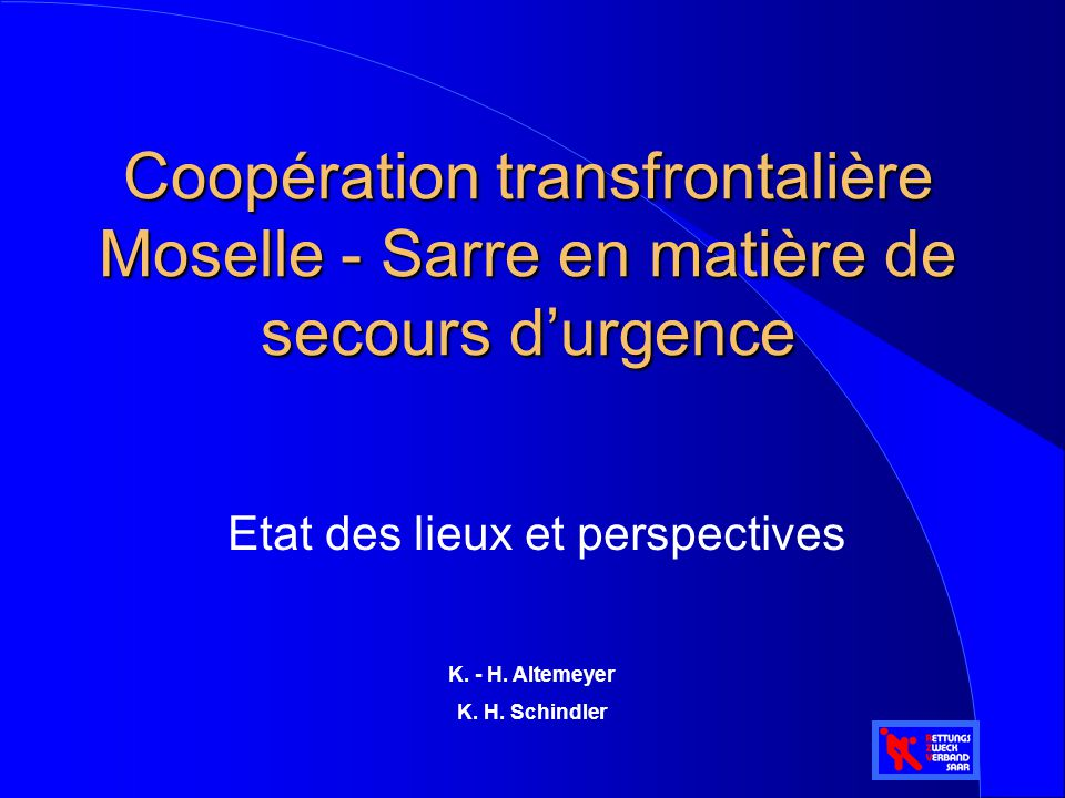 Coopération transfrontalière Moselle - Sarre en matière de secours d'urgence Etat des lieux et perspectives K. - H. Altemeyer K. H. Schindler