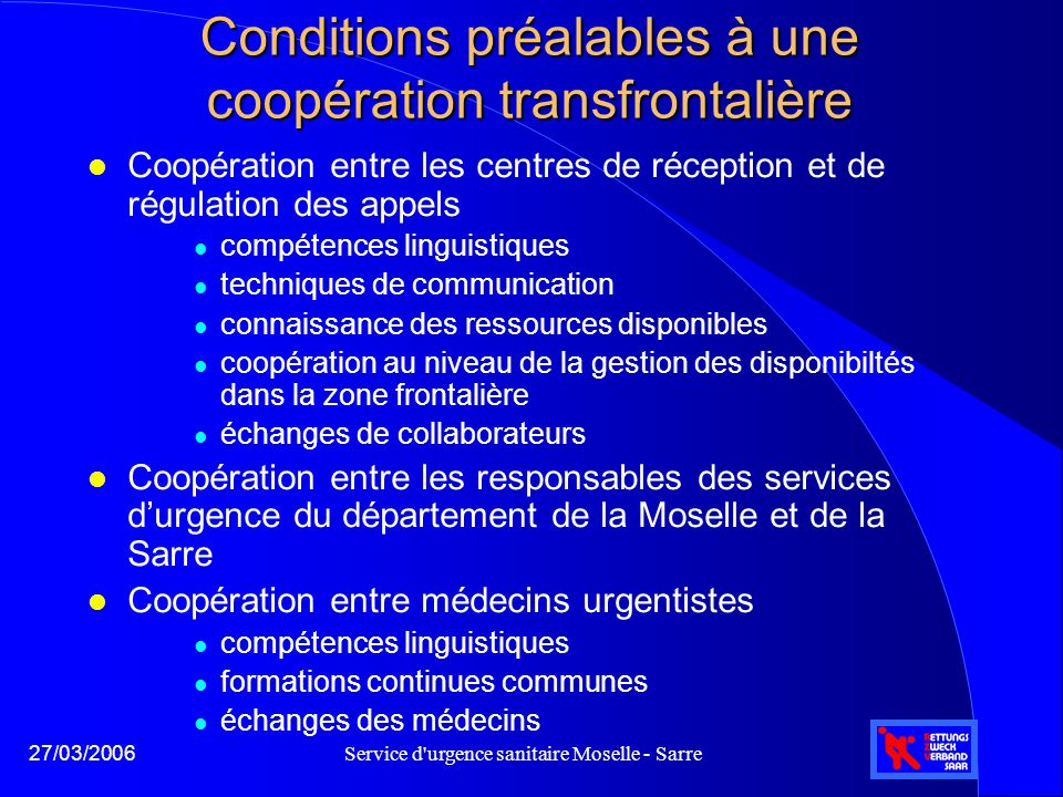 Service d'urgence sanitaire Moselle - Sarre27/03/2006 Conditions préalables à une coopération transfrontalière l Coopération entre les centres de réce