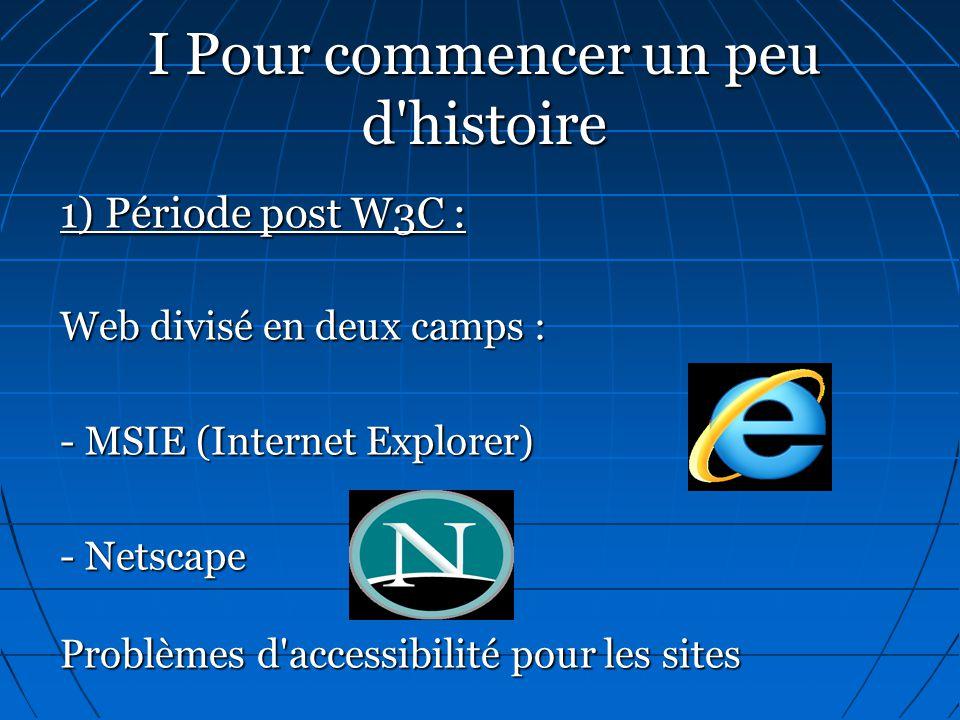 I Pour commencer un peu d'histoire 1) Période post W3C : Web divisé en deux camps : - MSIE (Internet Explorer) - Netscape Problèmes d'accessibilité po