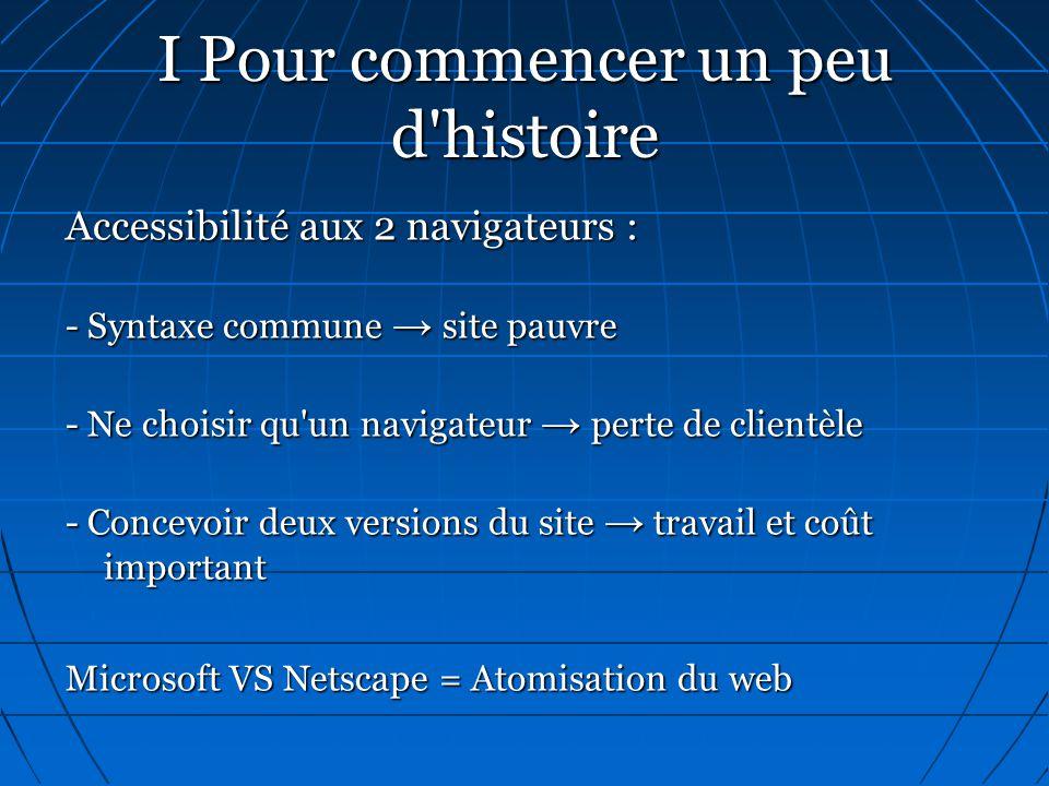 I Pour commencer un peu d'histoire Accessibilité aux 2 navigateurs : - Syntaxe commune → site pauvre - Ne choisir qu'un navigateur → perte de clientèl