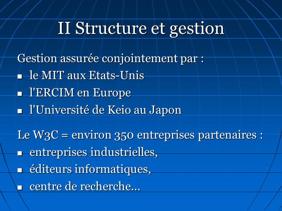 II Structure et gestion Gestion assurée conjointement par :  le MIT aux Etats-Unis  l ERCIM en Europe  l Université de Keio au Japon Le W3C = environ 350 entreprises partenaires :  entreprises industrielles,  éditeurs informatiques,  centre de recherche...