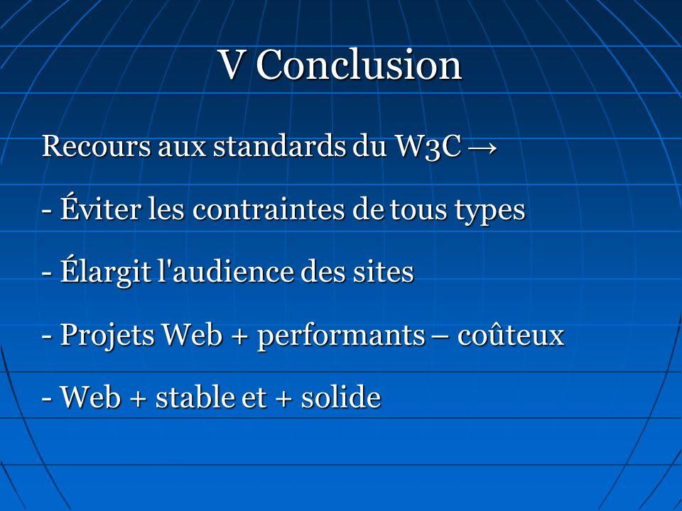 V Conclusion Recours aux standards du W3C → - Éviter les contraintes de tous types - Élargit l audience des sites - Projets Web + performants – coûteux - Web + stable et + solide