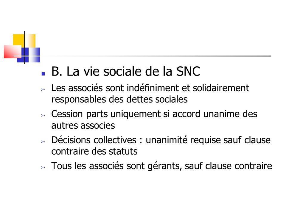 B. La vie sociale de la SNC ➢ Les associés sont indéfiniment et solidairement responsables des dettes sociales ➢ Cession parts uniquement si accord un