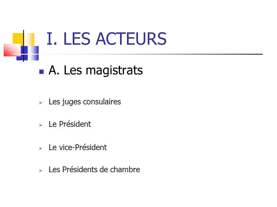 I. LES ACTEURS A. Les magistrats  Les juges consulaires  Le Président  Le vice-Président  Les Présidents de chambre