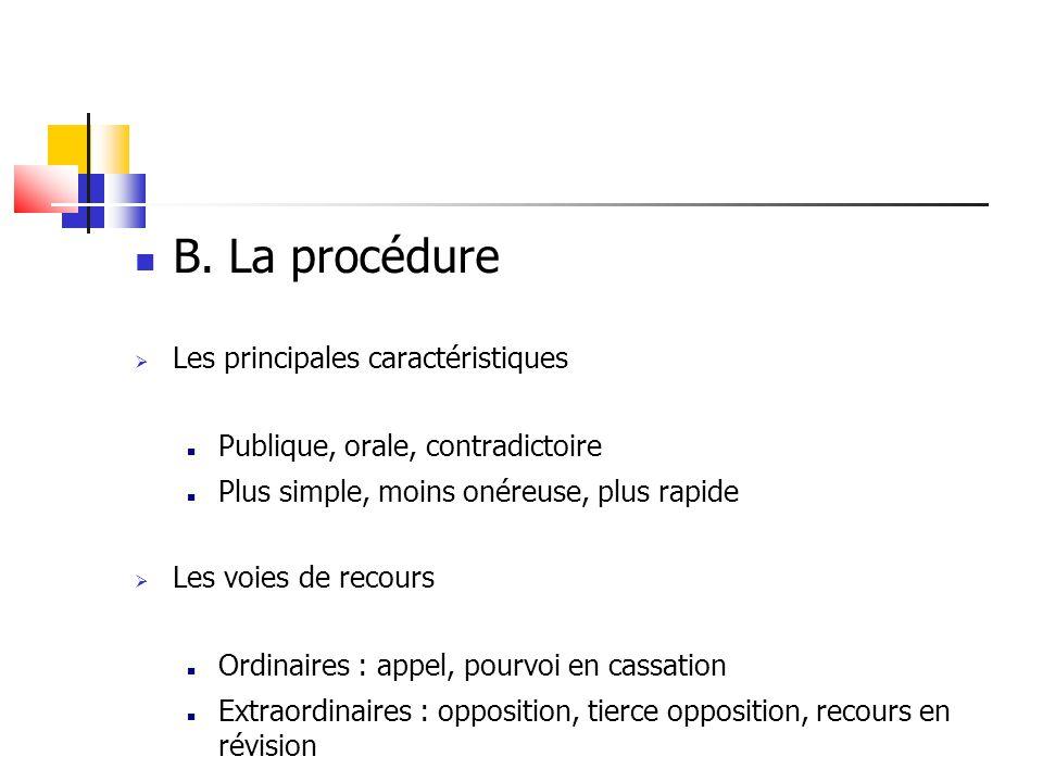 B. La procédure  Les principales caractéristiques Publique, orale, contradictoire Plus simple, moins onéreuse, plus rapide  Les voies de recours Ord