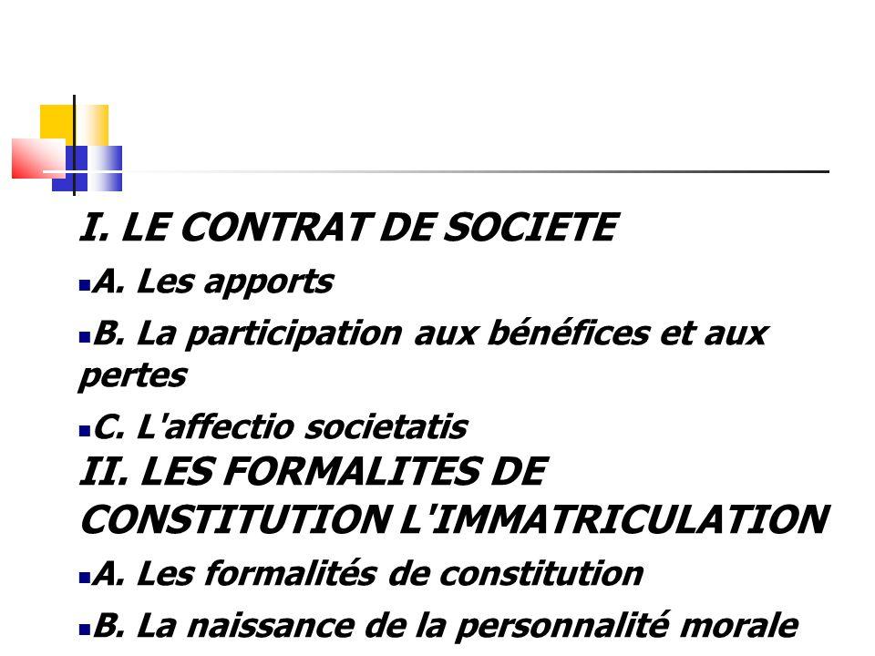 I. LE CONTRAT DE SOCIETE A. Les apports B. La participation aux bénéfices et aux pertes C. L'affectio societatis II. LES FORMALITES DE CONSTITUTION L'