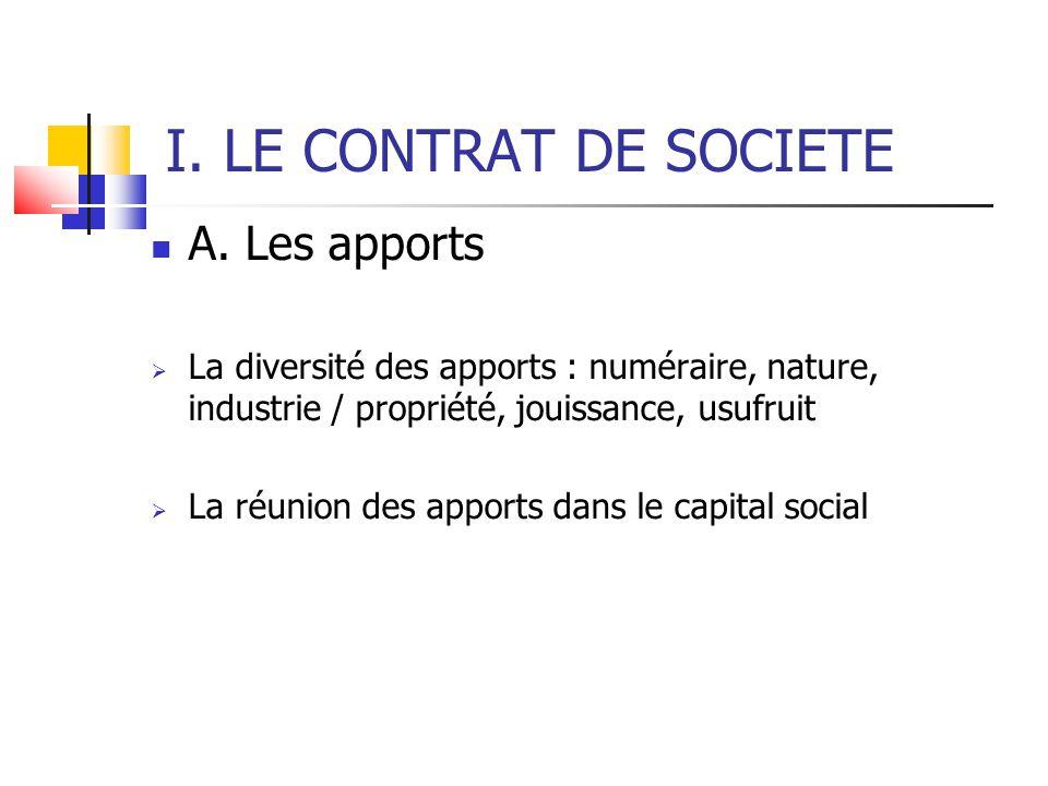 I. LE CONTRAT DE SOCIETE A. Les apports  La diversité des apports : numéraire, nature, industrie / propriété, jouissance, usufruit  La réunion des a