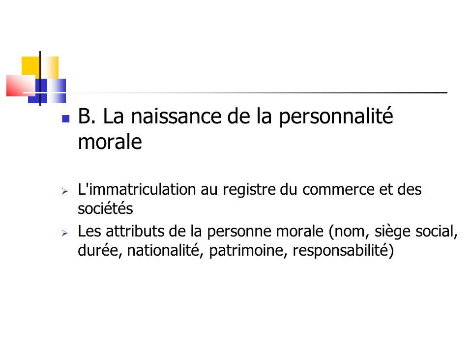 B. La naissance de la personnalité morale  L'immatriculation au registre du commerce et des sociétés  Les attributs de la personne morale (nom, sièg