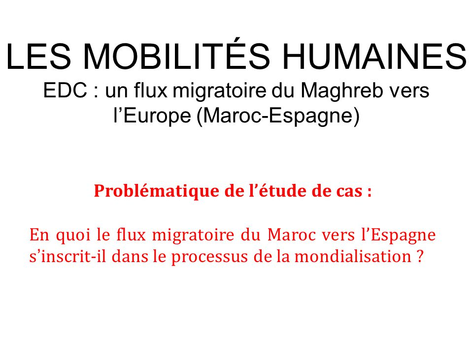 LES MOBILITÉS HUMAINES EDC : un flux migratoire du Maghreb vers l'Europe (Maroc-Espagne) Problématique de l'étude de cas : En quoi le flux migratoire