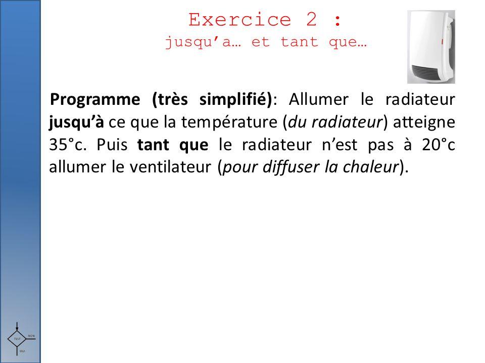 Exercice 2 : jusqu'a… et tant que… Programme (très simplifié): Allumer le radiateur jusqu'à ce que la température (du radiateur) atteigne 35°c. Puis t