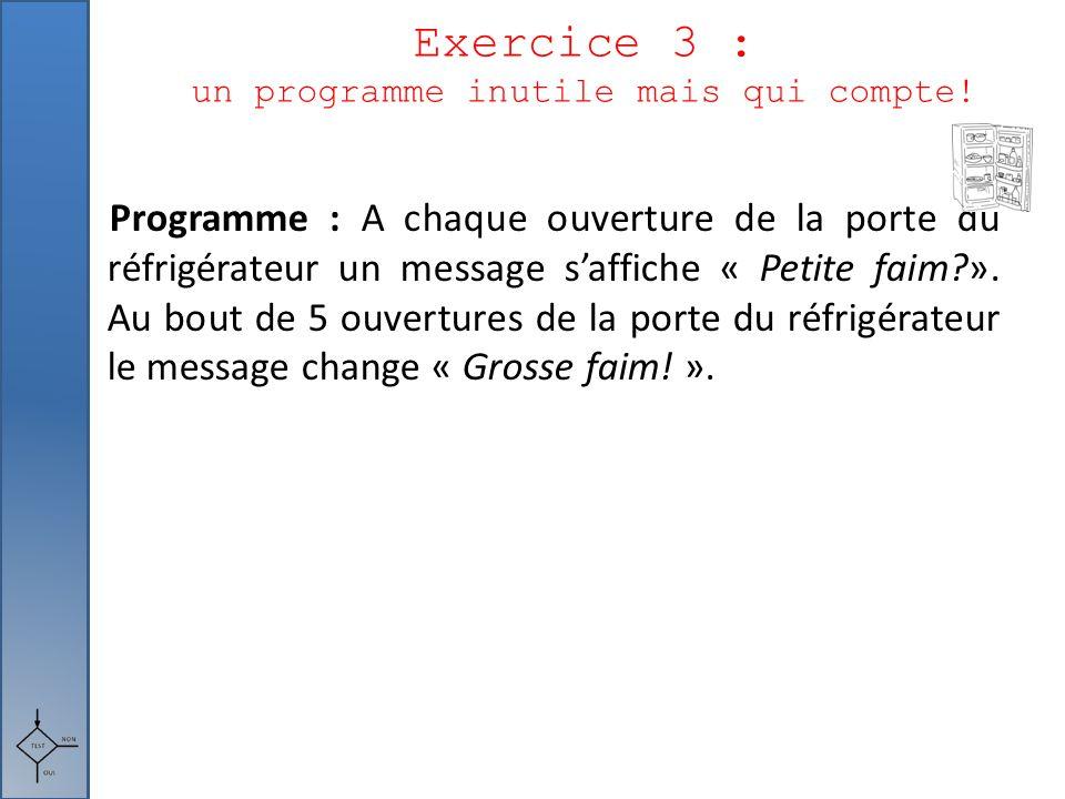 Exercice 3 : un programme inutile mais qui compte! Programme : A chaque ouverture de la porte du réfrigérateur un message s'affiche « Petite faim?». A