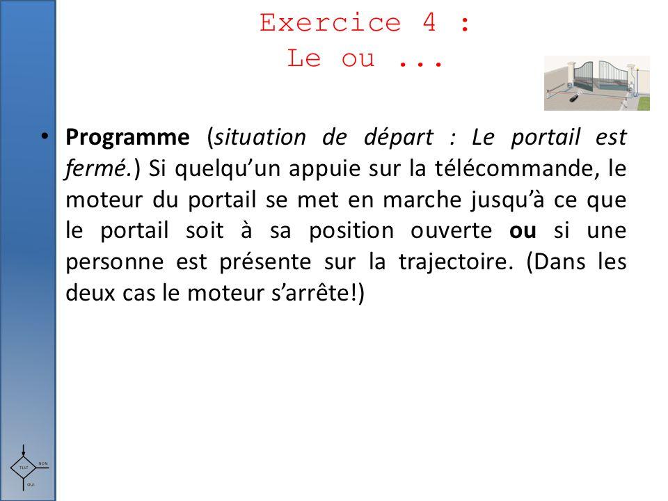 Exercice 4 : Le ou... Programme (situation de départ : Le portail est fermé.) Si quelqu'un appuie sur la télécommande, le moteur du portail se met en