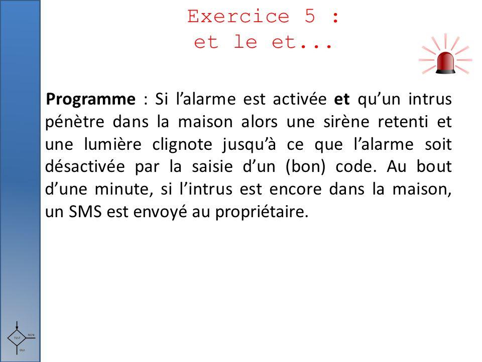 Exercice 5 : et le et... Programme : Si l'alarme est activée et qu'un intrus pénètre dans la maison alors une sirène retenti et une lumière clignote j