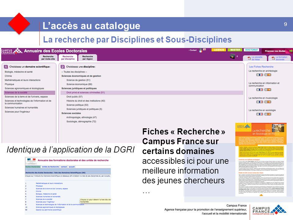9 L'accès au catalogue Identique à l'application de la DGRI La recherche par Disciplines et Sous-Disciplines Fiches « Recherche » Campus France sur certains domaines accessibles ici pour une meilleure information des jeunes chercheurs …