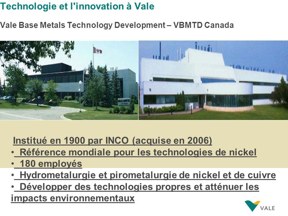 Technologie et l innovation à Vale Vale Base Metals Technology Development – VBMTD Canada Institué en 1900 par INCO (acquise en 2006) Référence mondiale pour les technologies de nickel 180 employés Hydrometalurgie et pirometalurgie de nickel et de cuivre Développer des technologies propres et atténuer les impacts environnementaux