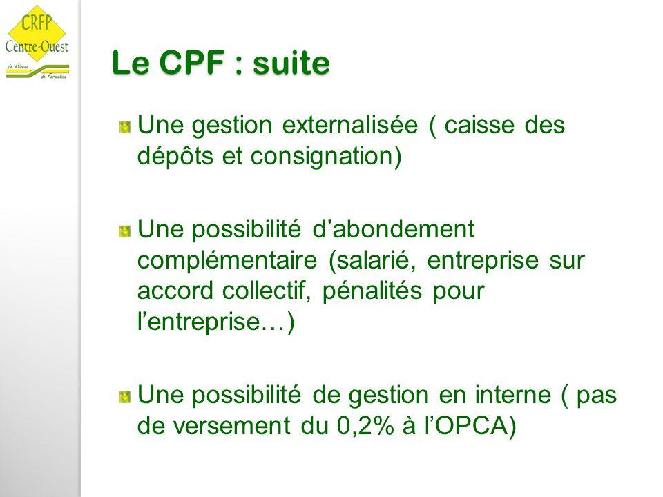 Le CPF : suite Une gestion externalisée ( caisse des dépôts et consignation) Une possibilité d'abondement complémentaire (salarié, entreprise sur acco