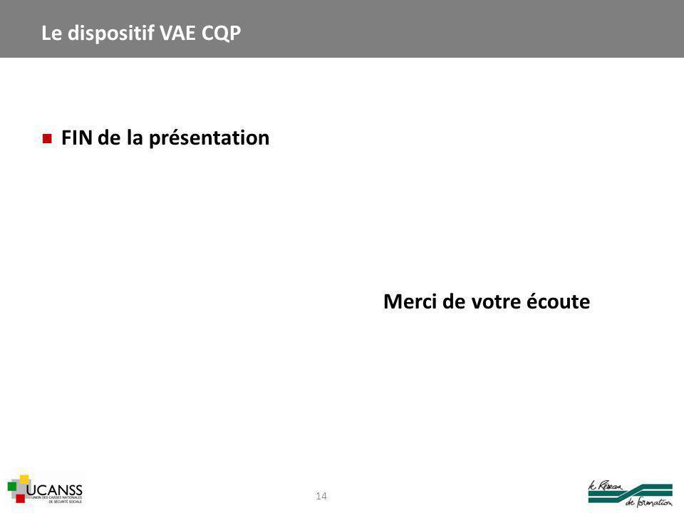 FIN de la présentation Merci de votre écoute 14 Le dispositif VAE CQP