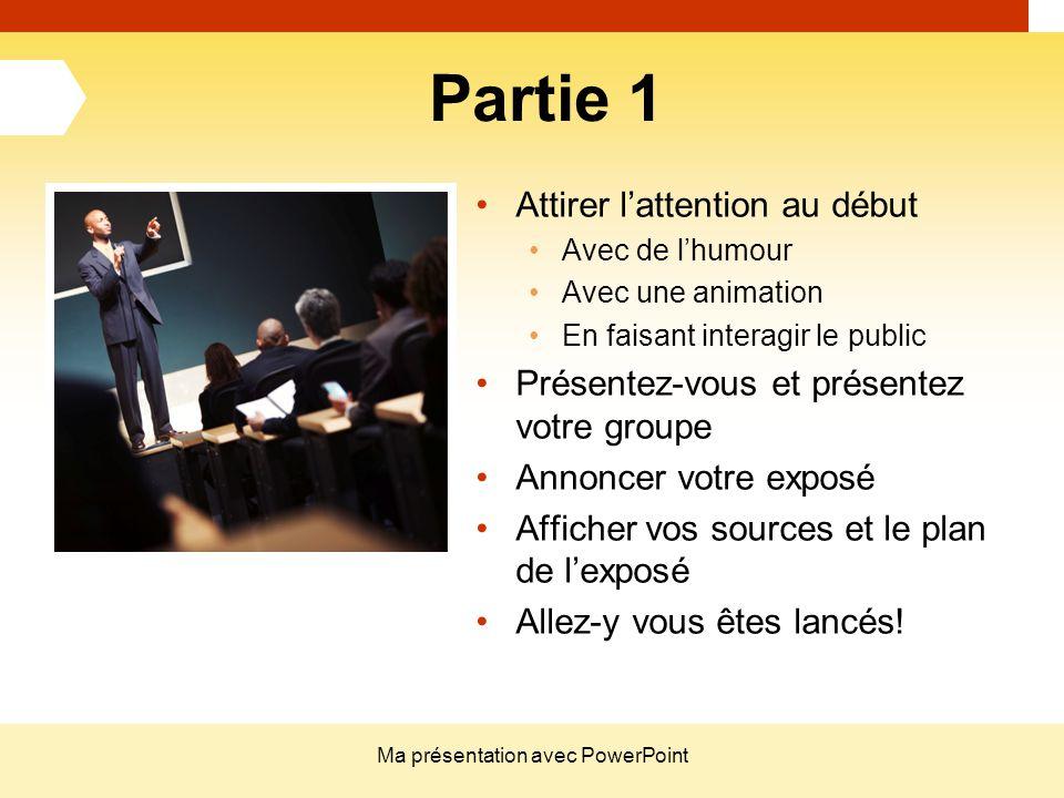 Ma présentation avec PowerPoint Partie 1 Attirer l'attention au début Avec de l'humour Avec une animation En faisant interagir le public Présentez-vou