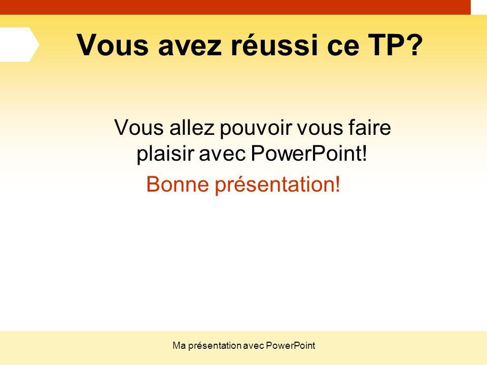 Ma présentation avec PowerPoint Vous avez réussi ce TP? Vous allez pouvoir vous faire plaisir avec PowerPoint! Bonne présentation!