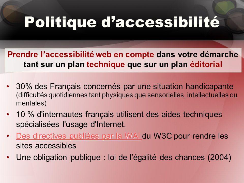 Politique d'accessibilité 30% des Français concernés par une situation handicapante (difficultés quotidiennes tant physiques que sensorielles, intellectuelles ou mentales) 10 % d internautes français utilisent des aides techniques spécialisées l usage d Internet.