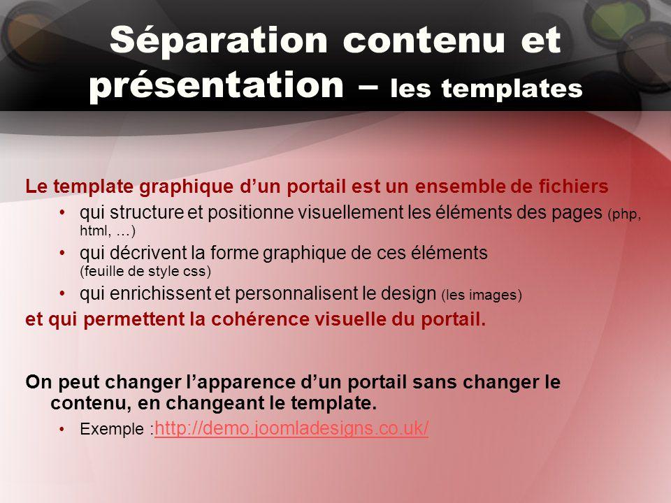 Séparation contenu et présentation – les templates Le template graphique d'un portail est un ensemble de fichiers qui structure et positionne visuellement les éléments des pages (php, html, …) qui décrivent la forme graphique de ces éléments (feuille de style css) qui enrichissent et personnalisent le design (les images) et qui permettent la cohérence visuelle du portail.
