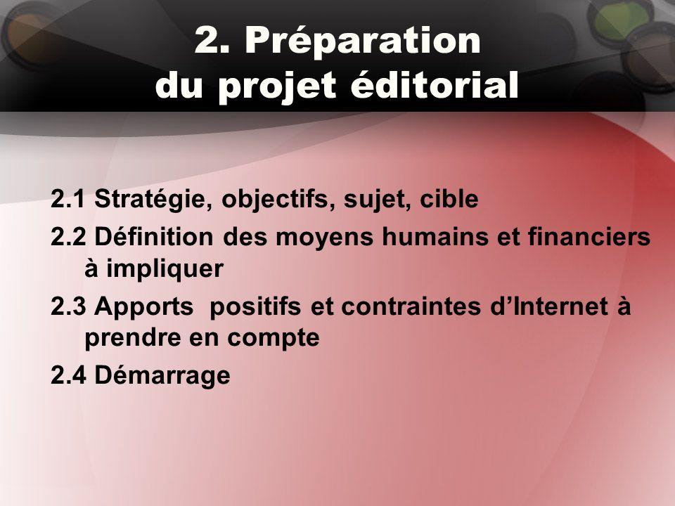 2. Préparation du projet éditorial 2.1 Stratégie, objectifs, sujet, cible 2.2 Définition des moyens humains et financiers à impliquer 2.3 Apports posi