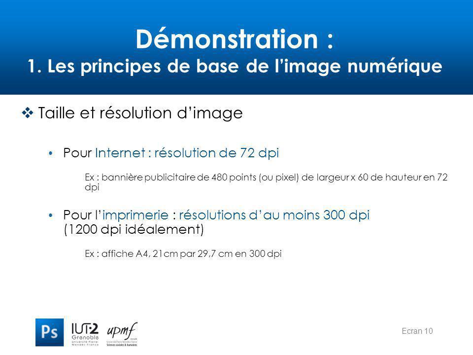 Ecran 10 Démonstration : 1. Les principes de base de l'image numérique  Taille et résolution d'image Pour Internet : résolution de 72 dpi Ex : banniè
