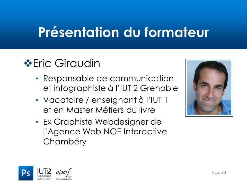Ecran 3 Présentation du formateur  Eric Giraudin Responsable de communication et infographiste à l'IUT 2 Grenoble Vacataire / enseignant à l'IUT 1 et