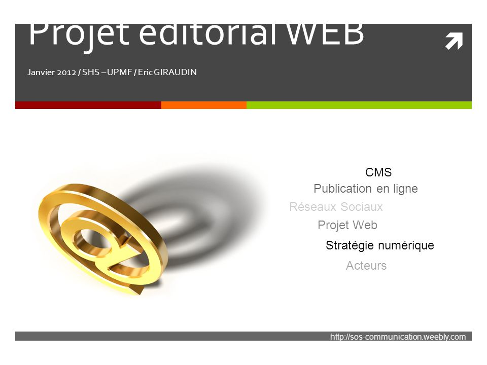  Projet éditorial WEB Janvier 2012 / SHS – UPMF / Eric GIRAUDIN http://sos-communication.weebly.com Réseaux Sociaux Publication en ligne Projet Web C