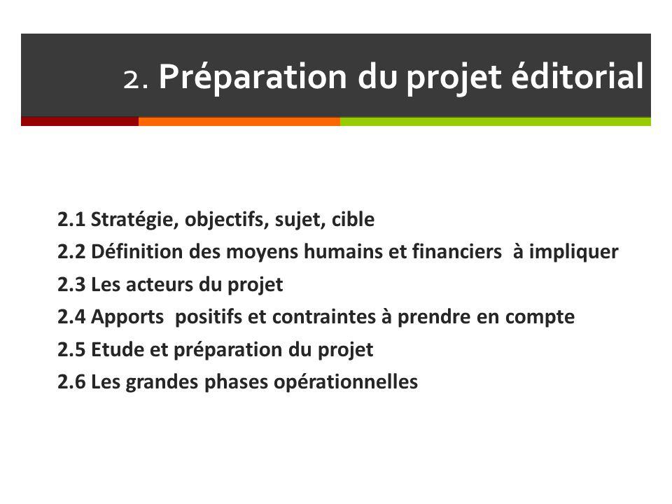 2. Préparation du projet éditorial 2.1 Stratégie, objectifs, sujet, cible 2.2 Définition des moyens humains et financiers à impliquer 2.3 Les acteurs