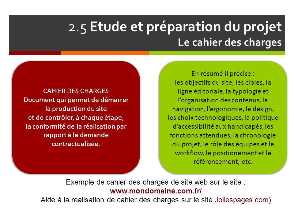 2.5 Etude et préparation du projet Le cahier des charges Exemple de cahier des charges de site web sur le site : www.mondomaine.com.fr/ Aide à la réal