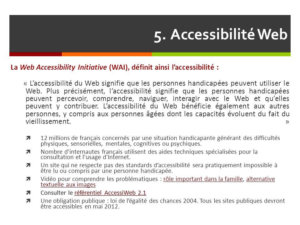 5. Accessibilité Web La Web Accessibility Initiative (WAI), définit ainsi l'accessibilité : « L'accessibilité du Web signifie que les personnes handic