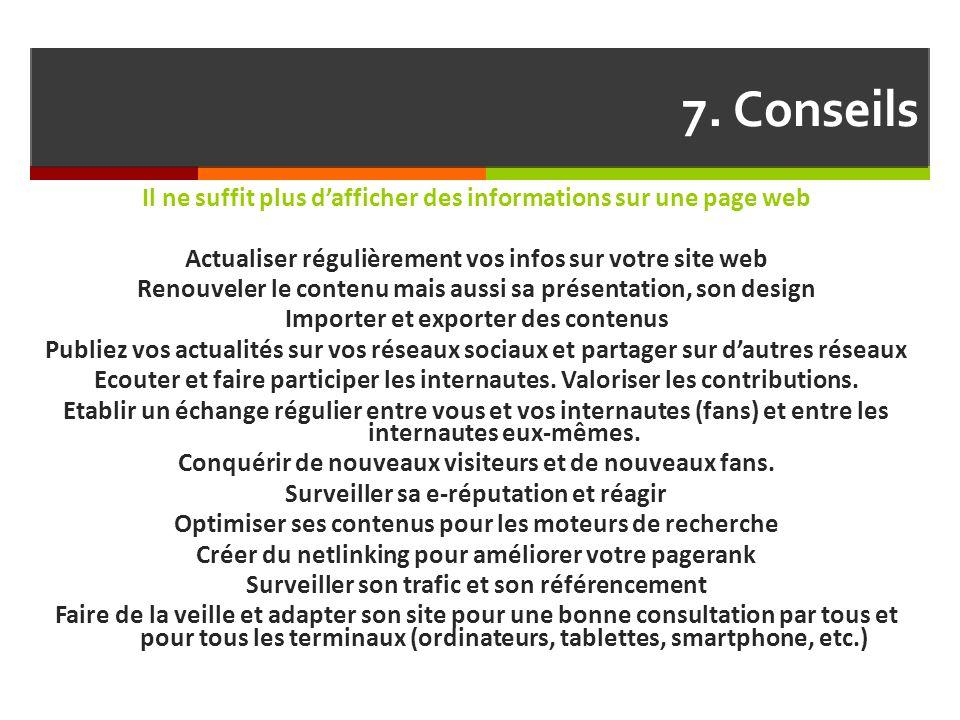 7. Conseils Il ne suffit plus d'afficher des informations sur une page web Actualiser régulièrement vos infos sur votre site web Renouveler le contenu